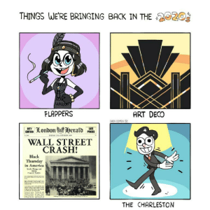 Time to bring back the roaring twenties, it really was a great decade: THINGS WE'RE BRINGING BACK IN THE 2020  FLAPPERS  ART DECO  SHEN COMIX O  oTY London  Herald ces  LATE  PRICES  EDITION  FRIDAY 25 OCTOBER 9  WALL STREET  CRASH!  Black  Thursday  in America  Svacku Plung nd  Eleren  Cei Suisiale  THE CHARLESTON Time to bring back the roaring twenties, it really was a great decade