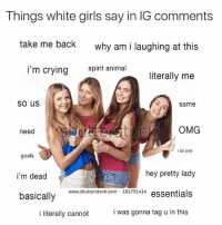 Crying, Funny, and Girls: Things white girls say in IG comments  take me back  why am i laughing at this  i'm crying  spirit animal  literally me  so us  same  need  OMG  i do anal  goals  i'm dead  basically  hey pretty lady  www.shutterstock.com 181751414  i literally cannot  i was gonna tag u in this I mean...