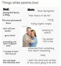 """Bob Marley, Crying, and Dad: Things white parents love:  Dad:  Mom:  Bruce Springsteen  playing Bob Marley  at BBQs  """"their food is to die for  Crying  This tastes phenomenal  Karen  trying organic recipes  douggiehouse  don't tell your  donating to  mother  ASPCA  geeze louise!  *on this is she  pretending to be  upset to appease  mom  exhausted from something  that wasn't exhausting  *2 seconds of static""""  did Ilose ya?  lovely  want the name and number  diet soda drank  with unhealthy meal  of who you're going to be with Help me with my email please son"""