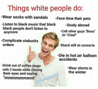 """white people meme: Things white people do  Wear socks with sandals  Face time their pets  Listen to black music that black  Study abroad  black people don't listen to  -Call other guys """"Boss""""  anymore  Or """"Chief""""  Complicate stabucks  orders  Stand still at concerts  Die in hot air balloon  accidents  -Drink out of coffee mugs  Wear shorts in  with 2 hands while closing  the winter  their eyes and saying"""