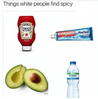 Friends, Memes, and White People: Things white people find spicy  HEINZ  TOMATO  KETCHUP  marfresh  olgate  Buxton Tag your white friends 😂😭