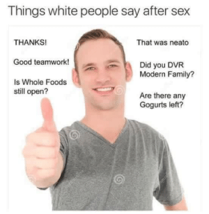 Modern Family: Things white people say after sex  THANKS!  Good teamwork!  Is Whole Foods  That was neato  Did you DVR  Modern Family?  still open?  Are there any  Gogurts left?