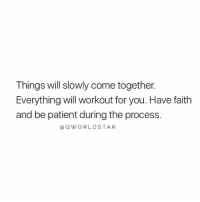 Patient, Faith, and Hope: Things will slowly come together.  Everything will workout for you. Have faith  and be patient during the process.  @QWORLDSTAR Never Give Up... 🙏 #Hope [via QWorldstar]