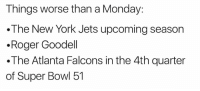 💯💯💯: Things worse than a Monday:  The New York Jets upcoming season  .Roger Goodell  .The Atlanta Falcons in the 4th quarter  of Super Bowl 51 💯💯💯