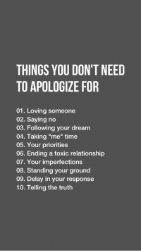"Time, Truth, and Dream: THINGS YOU DON'T NEED  TO APOLOGIZE FOR  01. Loving someone  02. Saying no  03. Following your dream  04. Taking ""me"" time  05. Your priorities  06. Ending a toxic relationship  07. Your imperfections  08. Standing your ground  09. Delay in your response  10. Telling the truth"