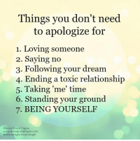 Memes, Time, and 🤖: Things you don't need  to apologize for  1. Loving someone  2. Saying no  3. Following your dream  4. Ending a toxic relationshijp  5. Taking 'me' time  6. Standing your ground  7. BEING YOURSELF  GAnna Grace Toylor  www.annagracetaylor.com  fb/annataylormusicangel