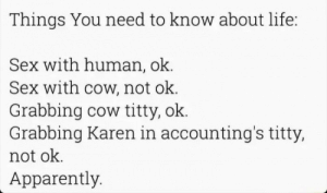 100% stolen Karen memes: Things You need to know about life:  Sex with human, ok.  Sex with cow, not ok.  Grabbing cow titty, ok.  Grabbing Karen in accounting's titty,  not ok  Apparently. 100% stolen Karen memes