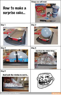 <p>Ha! I mean, happy birthday.</p>: Things you will need:  How to make a  surprise cake...  Charms  Step 1  Step 2  Step 3  Step 4  Just frost the whole thing..  Step 5  And ask the victim to cut it...  Handcrafted by Jtyler 15 for iFunny:) <p>Ha! I mean, happy birthday.</p>