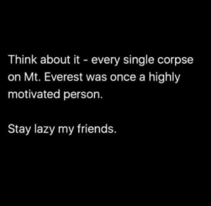 Words To Live By…and I do mean Live: Think about it every single corpse  on Mt. Everest was once a highly  motivated person.  Stay lazy my friends. Words To Live By…and I do mean Live