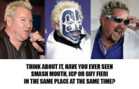 smashmouth: THINK ABOUT IT HAVE YOU EVER SEEN  SMASH MOUTH ICP OR GUY FIERI  IN THE SAME PLACEAT THE SAMETIME?