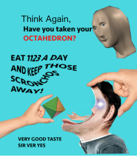 """Reddit, Taken, and Good: Think Again,  Have you taken your  OCTAHEDRON?  EAT 11234 DAY  AND KEEP se  AWAY!  THOSE  VERY GOOD TASTE  SIR VER YES <p>[<a href=""""https://www.reddit.com/r/surrealmemes/comments/7evmy9/take_your_octahedrons/"""">Src</a>]</p>"""