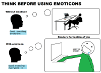 <p>Emoticons. :D :D :D :D :D</p>: THINK BEFORE USINGEMOTICONS  Without emoticon  Good evening  everyone  Readers Perception of you  With emoticon  HORAYY FOR  INTERNETS  Good evening  everyone D <p>Emoticons. :D :D :D :D :D</p>