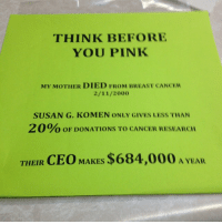 Breast Cancer, Mother, and Susan G Komen: THINK BEFORE  YOU PINK  MY MOTHER DIED FROM BREAST CANCER  2/11/2000  SUSAN G. KOMEN ONLY GIVES LESS THAN  20%, o DONATIONS TO CANCER RESEARCH  THEIR  CEO MAKES  $684,000 A YEAR ! this