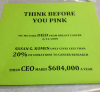 Breast Cancer, Cancer, and Pink: THINK BEFORE  YOU PINK  MY MOTHER DIED FROM BREAST CANCER  2/11/2000  SUSAN G. KOMEN ONLY GIVES LESS THAN  2 0 % OF DONATIONS TO CANCER RESEARCH  THEIR CEO MAKES $684,000 A YEAR <p>Think Before You Donate To These People.</p>