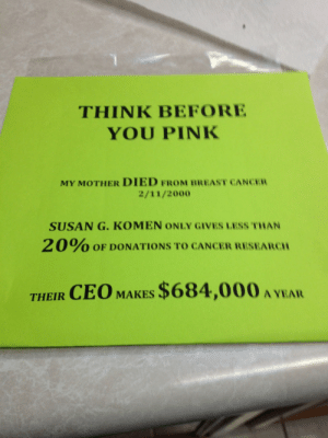"Gif, Hello, and Meme: THINK BEFORE  YOU PINK  MY MOTHER DIED FROM BREAST CANCER  2/11/2000  SUSAN G. KOMEN ONLY GIVES LESS THAN  2 0% OF DONATIONS TO CANCER RESEARCH  THEIR CEO MAKES $684,000 A YEA croxovergoddess: emmalily:  offending-the-offended:  imaginarycircus:  sofia-ciel:  alexithymia42:  blockmind:  hello-missdolly:  beanmom:  nospockdasgay:  redbloodedamerica:  mallninjacode:  pual1010:  brownglucose:  stunningpicture:  So proud of my mother for doing her own research after I sent her that meme. A sign she hung in her car window.  Stay woke  Is this true?  Not only is it true, it gets worse. The Susan G Komen For The Cure Foundation has actually successfully sued ""competing"" charities, because (paraphrasing) their ""message or branding was infringing."" You read that correctly: they took money that people had donated to cure cancer, and hired attorneys with it, to sue ANOTHER group of people trying to find a cure for cancer, who, in turn, had to us their donated money to hire their own legal counsel to defend themselves.    Yeah signal boost because not enough people know about this and seriously FUCK SUSAN G. KOMEN THEY ARE THE ACTUAL WORST  Some links… http://thinkbeforeyoupink.org/ http://www.somethingawful.com/feature-articles/for-the-cure/ http://thestir.cafemom.com/in_the_news/132728/susan_g_komen_foundation_has (reblogged in honor of my mother, who died of breast cancer, 11/13/97)  Reblog every time I see it. Roughly once a month.  Also please never forget the pink fracking drill bit that's right frackingyou know, a process using chemicals known to cause cancer that leech into the water supply  http://www.triplepundit.com/2014/10/baker-hughes-fights-breast-cancer-pink-fracking-drill-bits/ http://www.nbcnews.com/health/cancer/pink-drill-bits-bring-complaints-komen-tie-fracking-n223166  It's that time of year again, please remember Komen is the actual worst  Komen For The Cure is pretty much awful.  My mother died in 1996 from breast cancer. Most cancer charities are scams, in that people throw fancy parties and get rich off them and very little money goes into research or support for patients. Here are some vetted cancer charities that get good scores on Charity Navigator and pay medical expenses or fund research: Breast Cancer Research Foundation Cancer Research Institute Dana-Farber Cancer Institute 63 four star rated cancer charities on charity navigator  Signal boosting this   Reblogging from myself because it's October now   Always sharing"