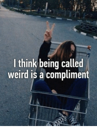 Funny, Think, and Compliment: think being called  weird is a compliment