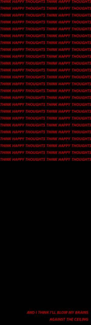 Brains, Happy, and Pll: THINK HAPPY THOUGHTS THINK HAPPY THOUGHTS  THINK HAPPY THOUGHTS THINK HAPPY THOUGHTS  THINK HAPPY THOUGHTS THINK HAPPY THOUGHTS  THINK HAPPY THOUGHTS THINK HAPPY THOUGHTS  THINK HAPPY THOUGHTS THINK HAPPY THOUGHTS  THINK HAPPY THOUGHTS THINK HAPPY THOUGHTS  THINK HAPPY THOUGHTS THINK HAPPY THOUGHTS  THINK HAPPY THOUGHTS THINK HAPPY THOUGHTS  THINK HAPPY THOUGHTS THINK HAPPY THOUGHTS  THINK HAPPY THOUGHTS THINK HAPPY THOUGHTS  THINK HAPPY THOUGHTS THINK HAPPY THOUGHTS  THINK HAPPY THOUGHTS THINK HAPPY THOUGHTS  THINK HAPPY THOUGHTS THINK HAPPY THOUGHTS  THINK HAPPY THOUGHTS THINK HAPPY THOUGHTS  THINK HAPPY THOUGHTS THINK HAPPY THOUGHTS  THINK HAPPY THOUGHTS THINK HAPPY THOUGHTS  THINK HAPPY THOUGHTS THINK HAPPY THOUGHTS  THINK HAPPY THOUGHTS THINK HAPPY THOUGHTS  THINK HAPPY THOUGHTS THINK HAPPY THOUGHTS  THINK HAPPY THOUGHTS THINK HAPPY THOUGHTS  THINK HAPPY THOUGHTS THINK HAPPY THOUGHTS  THINK HAPPY THOUGHTS THINK HAPPY THOUGHTS  THINK HAPPY THOUGHTS THINK HAPPY THOUGHTS  THINK HAPPY THOUGHTS THINK HAPPY THOUGHTS   AND I THINK P'LL BLOW MY BRAINS  AGAINST THE CEILING