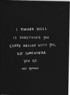 Hell Is: THINK HELL  IS SOMETHING you  CARRY AROUND WITH You,  NOT SOMEWHERE  0U G0.  neil Gaiman