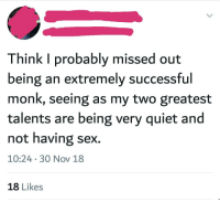 Sex, Quiet, and MeIRL: Think I probably missed out  being an extremely successtul  monk, seeing as my two greatest  talents are being very quiet and  not having sex.  10:24 30 Nov 18  18 Likes meirl