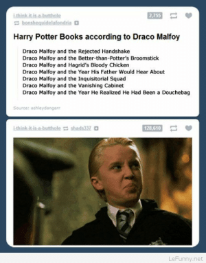Books, Broomstick, and Douchebag: think.itis.a butthole  2,755  bonshequidelafondria  Harry Potter Books according to Draco Malfoy  Draco Malfoy and the Rejected Handshake  Draco Malfoy and the Better-than-Potter's Broomstick  Draco Malfoy and Hagrid's Bloody Chicken  Draco Malfoy and the Year His Father Would Hear About  Draco Malfoy and the Inquisitorial Squad  Draco Malfoy and the Vanishing Cabinet  Draco Malfoy and the Year He Realized He Had Been a Douchebag  Source: ashle  think it isa-buttholeshad 337  128,610  LeFunny.net Draco Malfoy and Harry-Potter