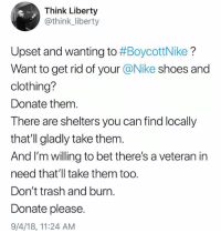 If #BoycottNike is that important to you, at least do some good with it. (LJD): Think Liberty  @think_liberty  Upset and wanting to #BoycottNike ?  Want to get rid of your @Nike shoes and  clothing?  Donate them.  There are shelters you can find locally  that'll gladly take them.  And I'm willing to bet there's a veteran in  need that'll take them too.  Don't trash and burn.  Donate please.  9/4/18, 11:24 AM If #BoycottNike is that important to you, at least do some good with it. (LJD)