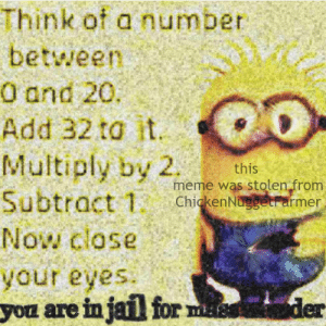 Jail, Meme, and Minions: Think of a number  betwween  0 and 20.  Add 32 to it  Multiply by 2  Subtract 1  this  meme was stolen from  ChickenNuggetrarmer  Now close  your eyes  yon are in jail for ms  der Minions are dead