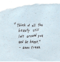 """Happy, All The, and Be Happy: """"think of all the  beauty still  left around you  and be happy""""  - ahne frank"""