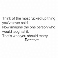Funny, Memes, and Sarcasm: Think of the most fucked up thing  you've ever said  Now imagine the one person who  would laugh at it.  That's who you should marry.  @sarcasm only ⠀
