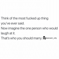 Funny, Memes, and Who: Think of the most fucked up thing  you've ever said  Now imagine the one person who would  laugh at it.  That's who you should marry. Aesarcasm only SarcasmOnly