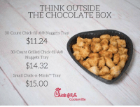 I'd rather have this than chocolates 100%: THINK OUTSIDE  THE CHOCOLATE BOX  30-Count Chick-fil-A® Nuggets Tray  $11.24  30-Count Grilled Chick-fil-A®  Nuggets Tray  $14.32  Small Chick-n-Minis TM Tray  $15.00  Cookeville I'd rather have this than chocolates 100%