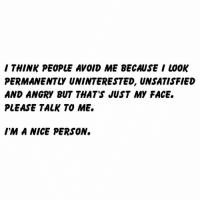 Dank, Angry, and Nice: / THINK PEOPLE AVOID ME BECAUSE I LOOK  PERMANENTLY UNINTERESTED, UNSATISFIED  AND ANGRY BUT THAT'S JUST MY FACE.  PLEASE TALK TO ME.  IM A NICE PERSON. Promise I'm not always angry.