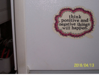 think positive: think  positive and  negative thingS  tewill happen.  2018/04/13