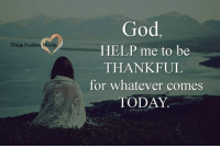 Think Positive words: Think Positive Word  God  HELP me to be  THANKFUL  for whatever comes  TODAY Think Positive words