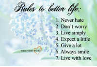 Think Positive words  (): Think Positive Words  l. Never hate  2. Don't worry  3. Live simply  4. Expect a little  5. Give a lot  6. Always smile  7. Live with love Think Positive words  ()