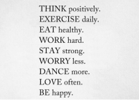 Love, Work, and Exercise: THINK positively  EXERCISE daily  EAT healthy  WORK hard  STAY strong  WORRY less.  DANCE more  LOVE often  BE happy
