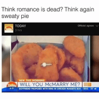 Chicken, Today, and Boyfriend: Think romance is dead? Think again  sweaty pie  TODAY  Official. agnew V  3 hrs  NEW THIS MORNING  iraday WILL YOU MCMARRY ME? EEES  6:37 BOYFRIEND PROPOSES WITH RING IN CHICKEN NUGGETS BOX BRIS 33 a Trying to get my McFuck on ( @official.agnew )