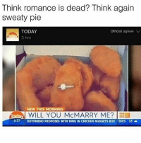 Animals, Food, and Chicken: Think romance is dead? Think again  sweaty pie  TODAY  Official. agnew V  3 hrs  NEW THIS MORNING  Today WILL YOU MCMARRY ME?  EES  637  BOYFRIEND PROPOSES WITH RING IN CHICKEN NUGGETS  BOX BRIS 33 i am on a mission... i'm going to limit the amount of meat i take in. i'm gonna eat sum tofu xD!!! ya but actually meat causes hella CO2 emissions and the food industry just doesn't treat animals well!! so i will... take the first step 😀😀😀😀😀😀😀😀😀😀😀😀