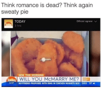 Memes, Chicken, and Today: Think romance is dead? Think again  sweaty pie  TODAY  Official, agnew V  3 hrs  NEW THIS MORNING  iToday WILL YOU McMARRY ME?  637 BOYFRIEND PROPOSES WITH RING IN CHICKEN NUGGETS BOX i BRIS 33