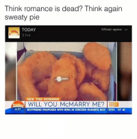 Memes, Chicken, and Today: Think romance is dead? Think again  sweaty pie  TODAY  Official. agnew  V  3 hrs  NEW THIS MORNING  irada, WILL YOU McMARRY ME? ES  OC37 BOYFRIEND PROPOSES WITH RING IN CHICKEN NUGGETS BOX BRIS 33  a This guy got moves like McJagger