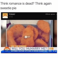 Memes, Chicken, and Today: Think romance is dead? Think again  sweetie pie  TODAY  Official agnew N  3 hrs  NEW THIS MORNING  WILL YOU McMARRY ME?  6:37 BOYFRIEND PROPOSES WITH RING IN CHICKEN NUGGETS  BOX BRIS 3S thats right, sweaty!!!