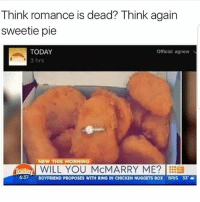 Latinos, Memes, and Chicken: Think romance is dead? Think again  sweetie pie  TODAY  Official agnewN  3 hrs  NEW THIS MORNING  iradaM WILL YOU MCMARRY ME?  637  BOYFRIEND PROPOSES WITH RING IN CHICKEN NUGGETS  BOX BRIS 33 Lmaoo 😂😂😂😂😂😂 🔥 Follow Us 👉 @latinoswithattitude 🔥 latinosbelike latinasbelike latinoproblems mexicansbelike mexican mexicanproblems hispanicsbelike hispanic hispanicproblems latina latinas latino latinos hispanicsbelike