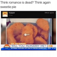 Chicken, Today, and Boyfriend: Think romance is dead? Think again  sweetie pie  TODAY  Official, agnew N  3 hrs  NEW THIS MORNING  Maday WILL YOU MCMARRY ME?  637  BOYFRIEND PROPOSES WITH RING IN CHICKEN NUGGETS  BOX BRIS 33  a Nah