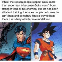 Legit  :)   -  Dragon Ball Fans: think the reason people respect Goku more  than superman is because Goku wasn't born  stronger than all his enemies. His life has been  all about training. He faces people he knows he  can't beat and somehow finds a way to beat  them. He is truly a better role model imo Legit  :)   -  Dragon Ball Fans