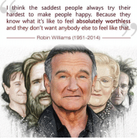 Happy, Robin Williams, and Robin: think the saddest people always try Iheir  hardest to make people happy. Because they  know what it's like to feel absolutely worthless  and they don't want anybody else to feel like that.  Robin Williams (1951-2014) <p>Robin Williams Was A Wise Man.</p>