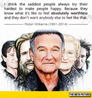 laughoutloud-club:  Truth About Sad People: think the saddest people always try their  hardest to make people happy. Because they  know what it's like to feel absolutely worthless  and they don't want anybody else to feel like that.  Robin Williams (1951-2014)  THE META PICTURE laughoutloud-club:  Truth About Sad People