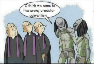 Predator, Think, and Well: think we came to  the wrong predator  convention. Might as well