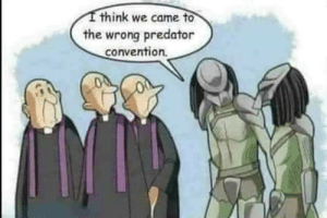 Predator, Predators, and Think: think we came to  the wrong predator  convention. Predators