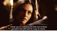 Girls, Http, and Sad: / think you're confusing me with one of those  sad girls who will wait for a guy to chose. http://iglovequotes.net/