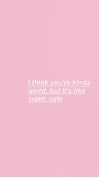 Cute, Weird, and Super: / think you're kinda  weird, but it's like  super cute