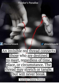 thread: Thinker's Paradise  /thinkertstank  ohiwishicould  An invisible red thread connects  those who are destined  to meet, regardless of time,  place, or circumstance. The  thread may stretch or tangle,  but will never break  Ancient Chinese Proverb